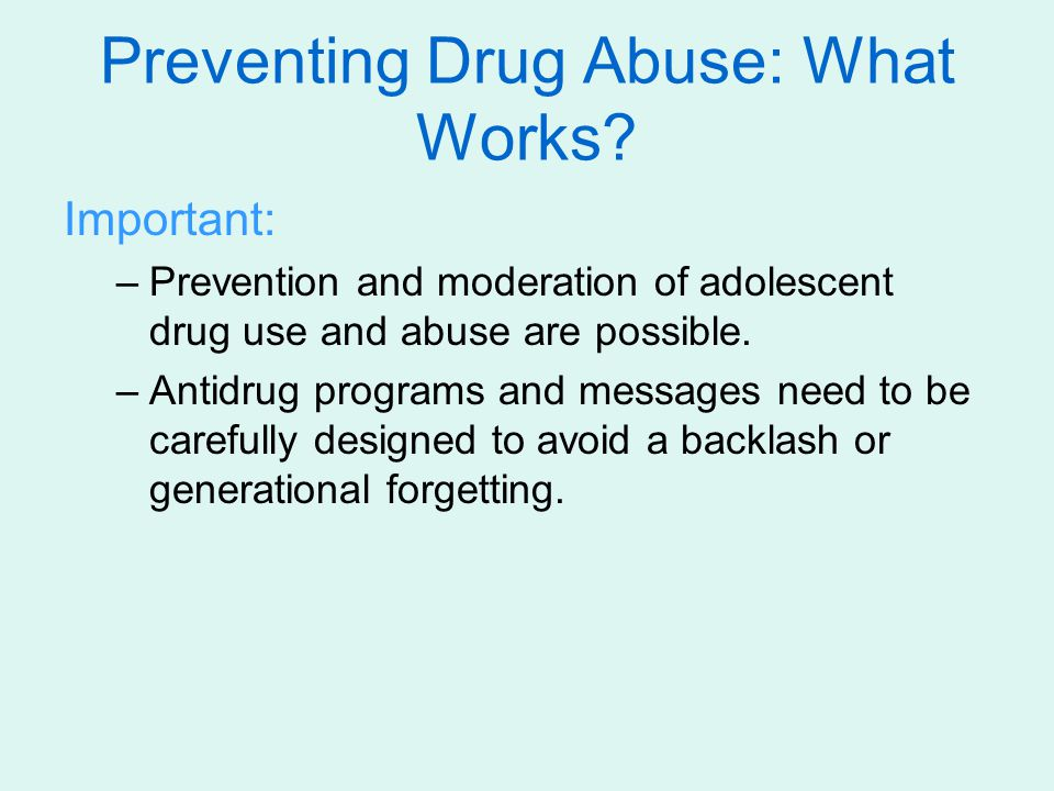 Important: –Prevention and moderation of adolescent drug use and abuse are possible. –Antidrug programs and messages need to be carefully designed to