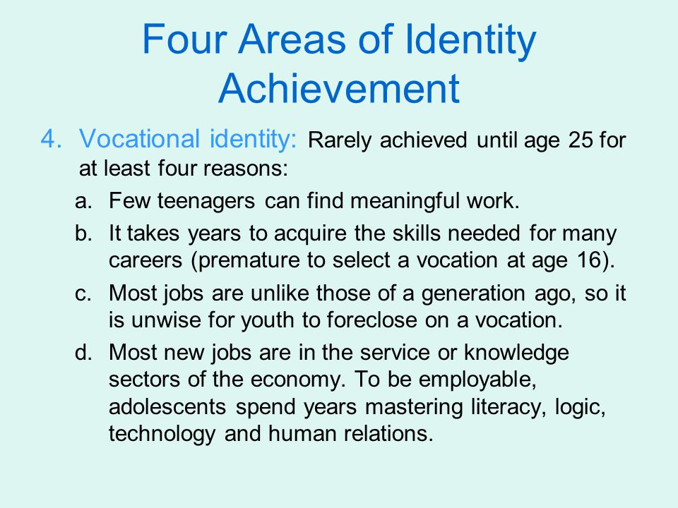 4.Vocational identity: Rarely achieved until age 25 for at least four reasons: a.Few teenagers can find meaningful work. b.It takes years to acquire t