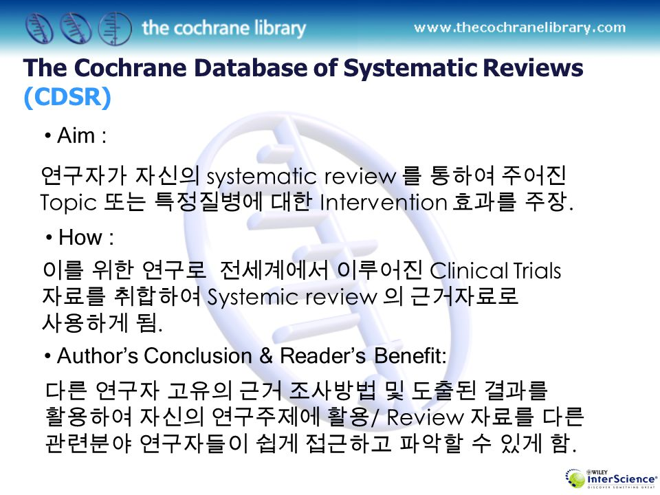 Contents 구성 1.The Cochrane Database of Systematic Reviews (CDSR) 2.The Cochrane Database of Reviews of Effects (DARE) 3.The Cochrane Central Register of Controlled Trials (CENTRAL) 4.The Cochrane Database of Methodology Reviews (CDMR) 5.The Cochrane Methodology register ( New ) 6.Health Technology Assessment Database (HTA) 7.NHS Economic Evaluation Database (NHS EED) 8.About the Cochrane Collaboration WHAT IS THE COCHRANE LIBRARY