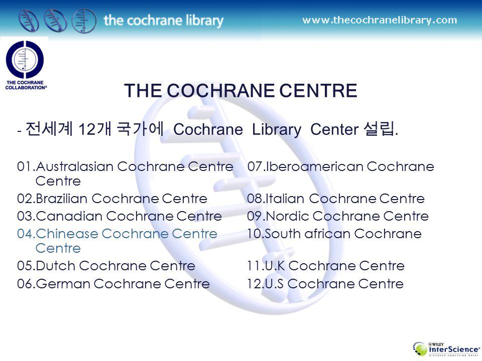 THE COCHRANE COLLABORATION Management - Collaborative Review group (50) - Cochrane Centres(12) – 국가별 Cochrane centres 의 육성, 지원 - Method Group(11) – Develop the methodology of Cochrane Reviews