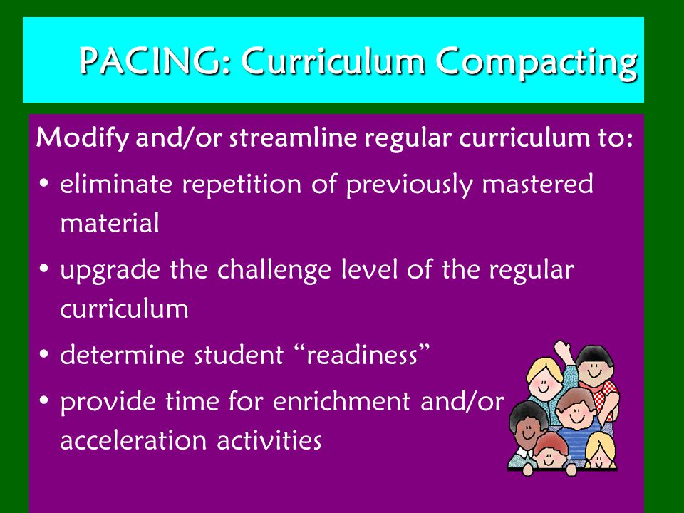PACING: Curriculum Compacting Modify and/or streamline regular curriculum to: eliminate repetition of previously mastered material upgrade the challenge level of the regular curriculum determine student readiness provide time for enrichment and/or acceleration activities