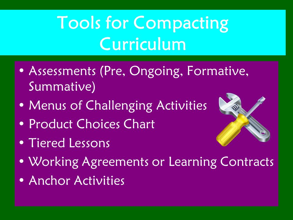 Tools for Compacting Curriculum Assessments (Pre, Ongoing, Formative, Summative) Menus of Challenging Activities Product Choices Chart Tiered Lessons