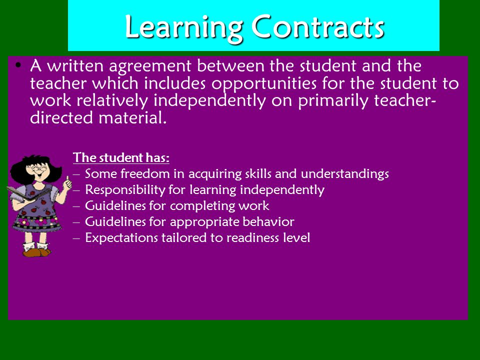 Learning Contracts A written agreement between the student and the teacher which includes opportunities for the student to work relatively independently on primarily teacher- directed material.