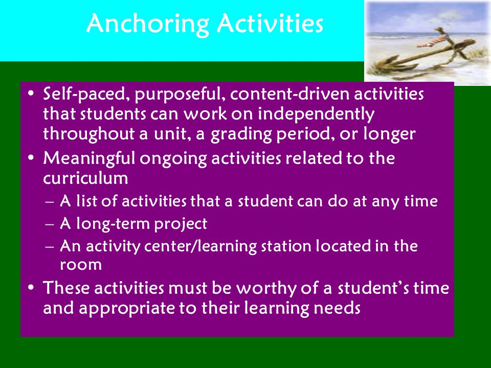 Anchoring Activities Self-paced, purposeful, content-driven activities that students can work on independently throughout a unit, a grading period, or longer Meaningful ongoing activities related to the curriculum –A list of activities that a student can do at any time –A long-term project –An activity center/learning station located in the room These activities must be worthy of a student's time and appropriate to their learning needs