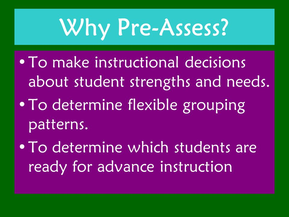 Why Pre-Assess. To make instructional decisions about student strengths and needs.