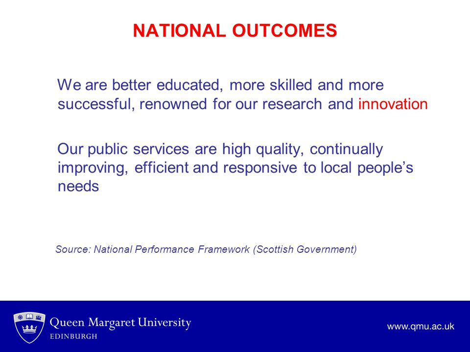 NATIONAL OUTCOMES We are better educated, more skilled and more successful, renowned for our research and innovation Our public services are high qual