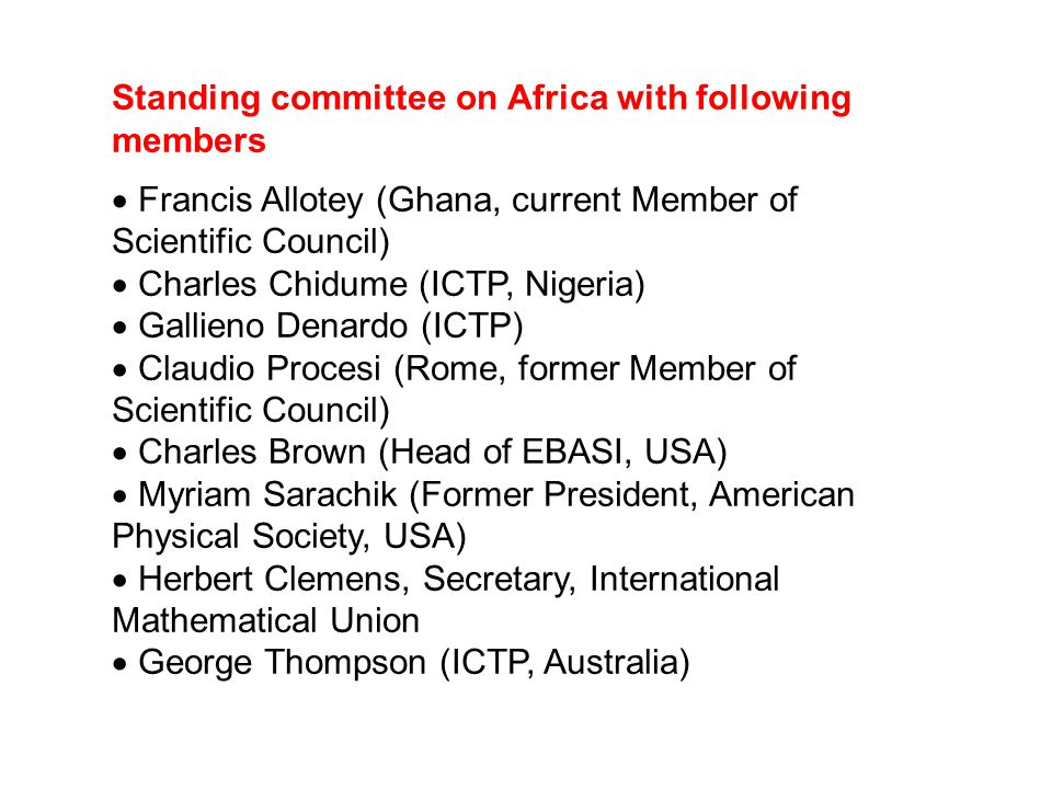 Standing committee on Africa with following members  Francis Allotey (Ghana, current Member of Scientific Council)  Charles Chidume (ICTP, Nigeria)  Gallieno Denardo (ICTP)  Claudio Procesi (Rome, former Member of Scientific Council)  Charles Brown (Head of EBASI, USA)  Myriam Sarachik (Former President, American Physical Society, USA)  Herbert Clemens, Secretary, International Mathematical Union  George Thompson (ICTP, Australia)