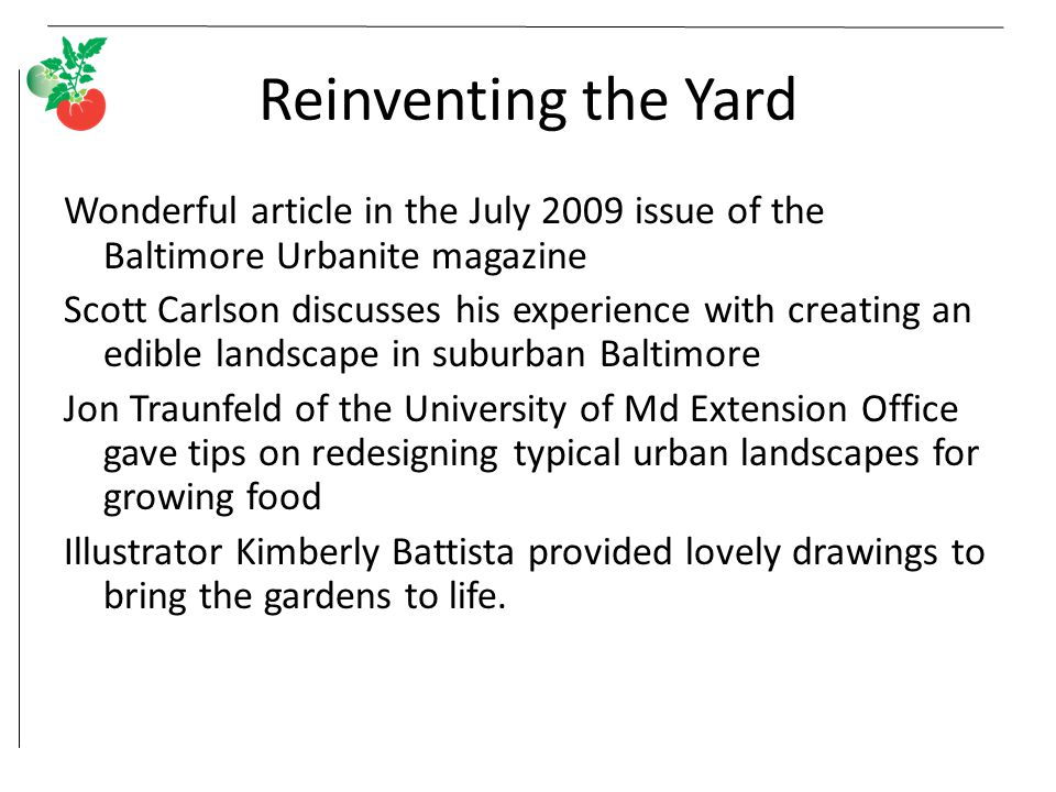 Reinventing the Yard Wonderful article in the July 2009 issue of the Baltimore Urbanite magazine Scott Carlson discusses his experience with creating an edible landscape in suburban Baltimore Jon Traunfeld of the University of Md Extension Office gave tips on redesigning typical urban landscapes for growing food Illustrator Kimberly Battista provided lovely drawings to bring the gardens to life.