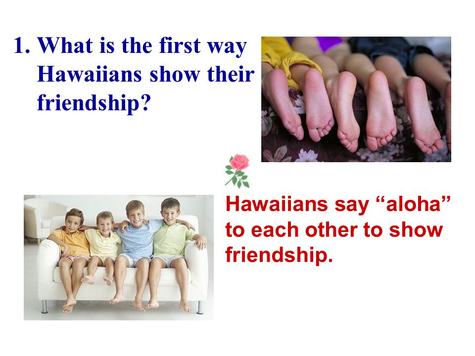 Read the text again and answer the following questions. 1.What is the first way Hawaiians show their friendship? 2.What is the second way of showing f