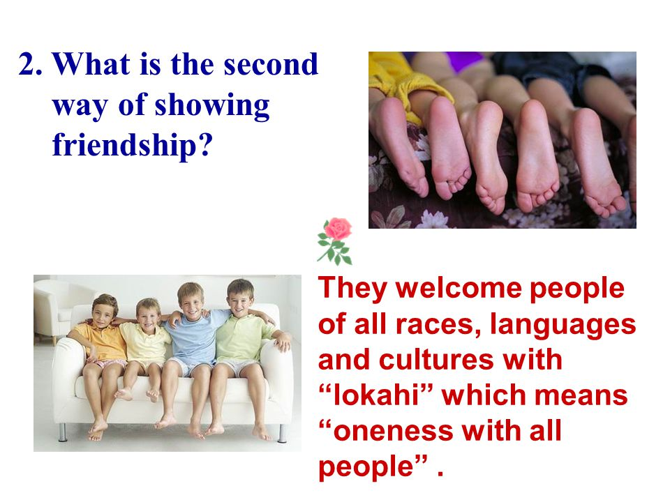 "1.What is the first way Hawaiians show their friendship? Hawaiians say ""aloha"" to each other to show friendship."