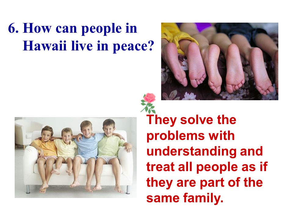 5. How do people in Hawaii get on with one another? They try to help each other so that all feel stronger.People are told that their actions should be
