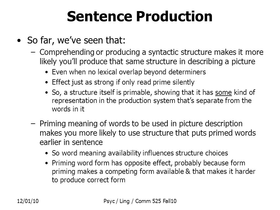 12/01/10Psyc / Ling / Comm 525 Fall10 To say a word in Garrett's model: –Intended meaning –Look in Meaning File and find lemma CAT –Use CAT s pointer to find its pronunciation /kaet/ in Sound File Once you go into Sound File, you're done selecting which word to say (i.e., which lemma to choose) –So what you find in Sound File cannot affect lemma choice