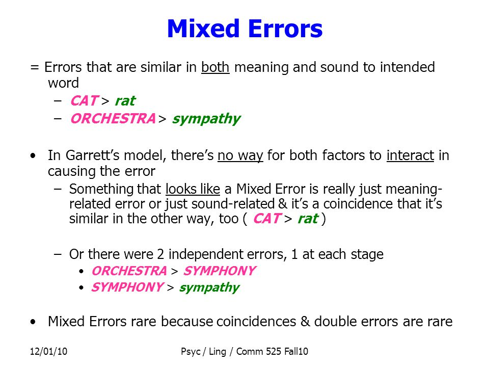 12/01/10Psyc / Ling / Comm 525 Fall10 Mixed Errors = Errors that are similar in both meaning and sound to intended word –CAT > rat –ORCHESTRA > sympathy In Garrett's model, there's no way for both factors to interact in causing the error –Something that looks like a Mixed Error is really just meaning- related error or just sound-related & it's a coincidence that it's similar in the other way, too ( CAT > rat ) –Or there were 2 independent errors, 1 at each stage ORCHESTRA > SYMPHONY SYMPHONY > sympathy Mixed Errors rare because coincidences & double errors are rare