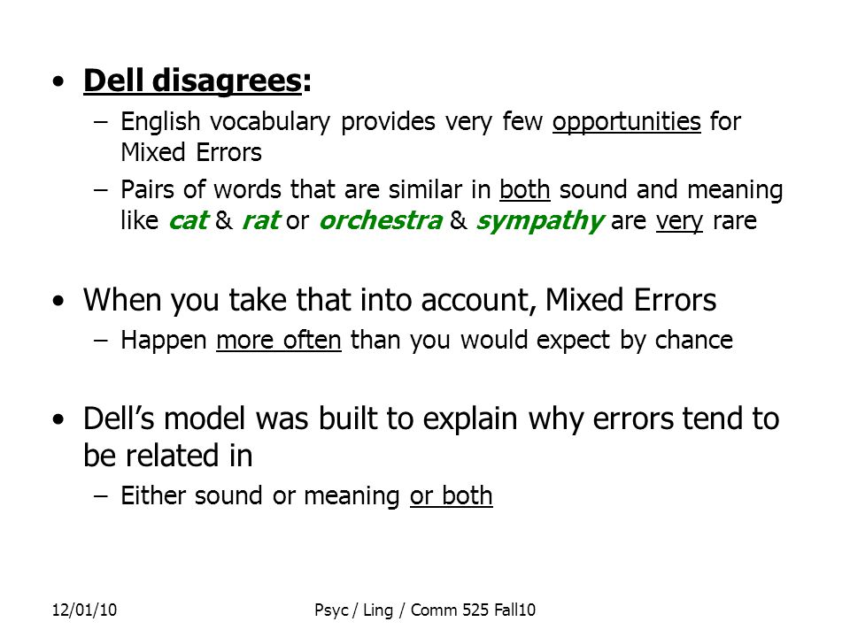 12/01/10Psyc / Ling / Comm 525 Fall10 Dell disagrees: –English vocabulary provides very few opportunities for Mixed Errors –Pairs of words that are similar in both sound and meaning like cat & rat or orchestra & sympathy are very rare When you take that into account, Mixed Errors –Happen more often than you would expect by chance Dell's model was built to explain why errors tend to be related in –Either sound or meaning or both