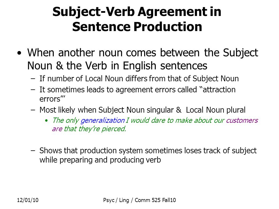 12/01/10Psyc / Ling / Comm 525 Fall10 Bock & Cutting (1992) used plural attraction errors to investigate sentence production –If Local Noun intervening between Subject Noun & Verb is part of same clause as they are, will it be more attractive to Verb.
