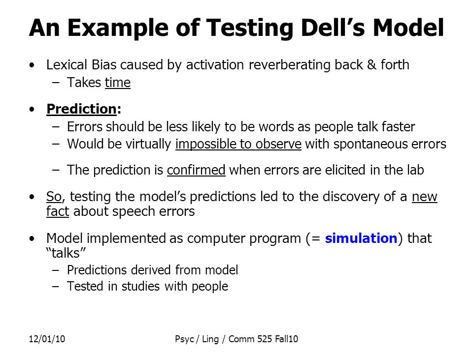 12/01/10Psyc / Ling / Comm 525 Fall10 An Example of Testing Dell's Model Lexical Bias caused by activation reverberating back & forth –Takes time Prediction: –Errors should be less likely to be words as people talk faster –Would be virtually impossible to observe with spontaneous errors –The prediction is confirmed when errors are elicited in the lab So, testing the model's predictions led to the discovery of a new fact about speech errors Model implemented as computer program (= simulation) that talks –Predictions derived from model –Tested in studies with people