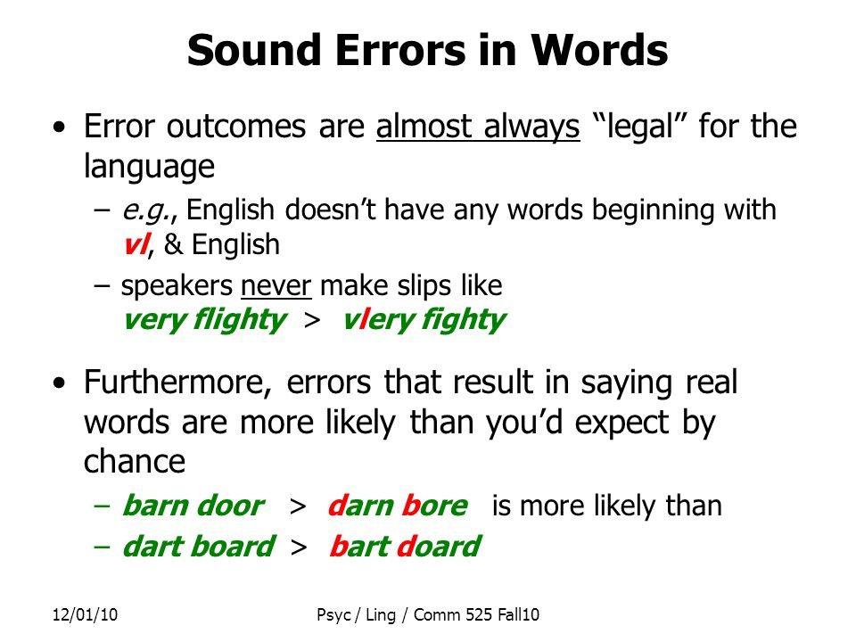 12/01/10Psyc / Ling / Comm 525 Fall10 Garrett vs Dell Meaning- or Sound-related errors: –Both models explain these Mixed errors: –Garrett s model explains why these are unlikely –While Dell s model explains why they re especially likely –They disagree about the data Legal outcome bias: –Requires an extra process in Garrett s model Pre-articulatory Editor (usually unconscious) Very likely to notice & prevent illegal sound combinations Fairly likely to notice & prevent non-words Less likely to notice an unintended word –Natural consequence of architecture of Dell s model