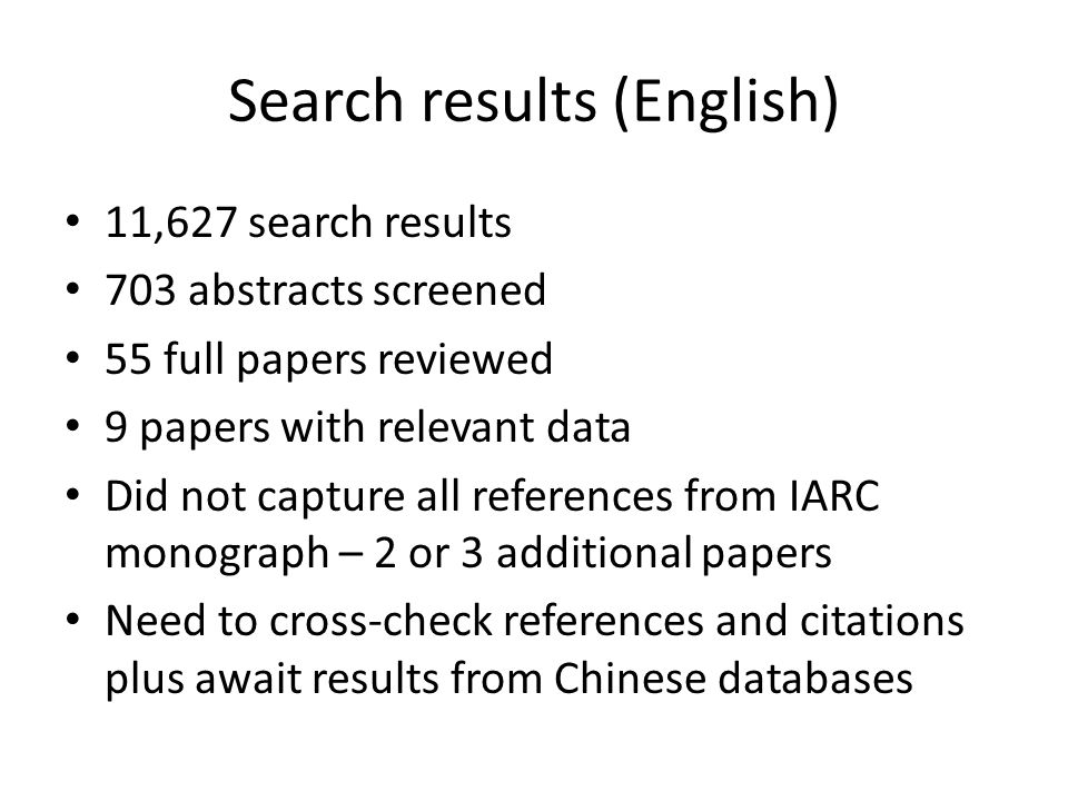 Search results (English) 11,627 search results 703 abstracts screened 55 full papers reviewed 9 papers with relevant data Did not capture all references from IARC monograph – 2 or 3 additional papers Need to cross-check references and citations plus await results from Chinese databases