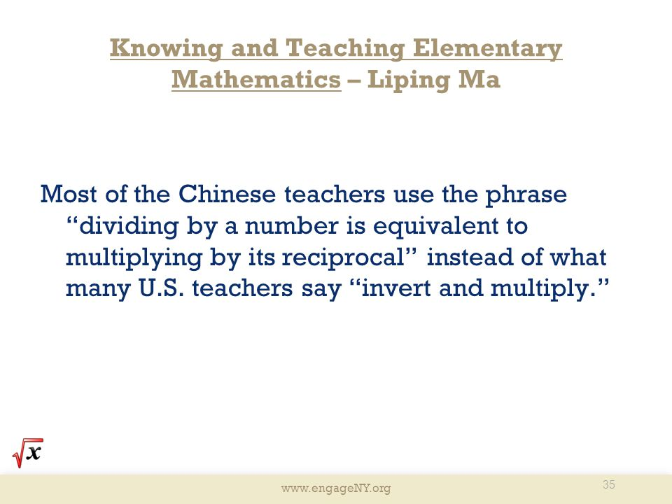 "www.engageNY.org Knowing and Teaching Elementary Mathematics – Liping Ma Most of the Chinese teachers use the phrase ""dividing by a number is equivale"