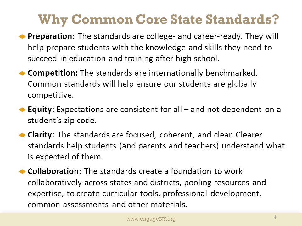 www.engageNY.org Why Common Core State Standards? 4 Preparation: The standards are college- and career-ready. They will help prepare students with the