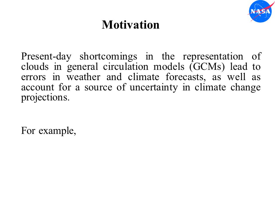 Motivation Present-day shortcomings in the representation of clouds in general circulation models (GCMs) lead to errors in weather and climate forecasts, as well as account for a source of uncertainty in climate change projections.