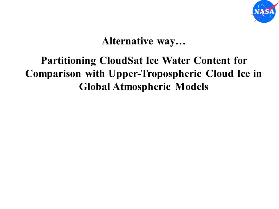 Alternative way… Partitioning CloudSat Ice Water Content for Comparison with Upper-Tropospheric Cloud Ice in Global Atmospheric Models