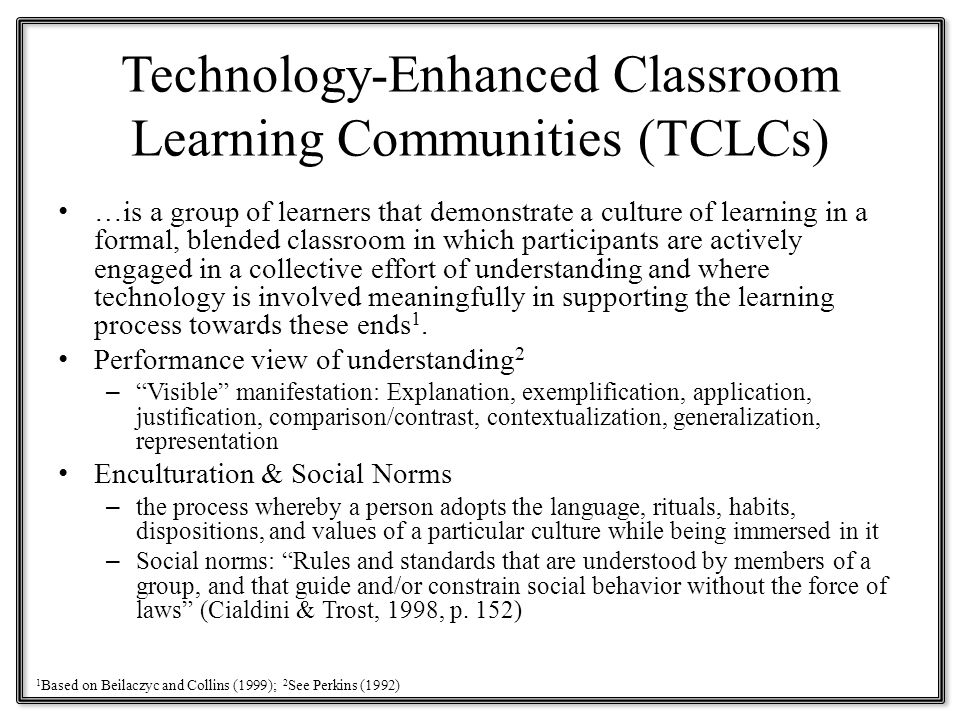 Technology-Enhanced Classroom Learning Communities (TCLCs) …is a group of learners that demonstrate a culture of learning in a formal, blended classroom in which participants are actively engaged in a collective effort of understanding and where technology is involved meaningfully in supporting the learning process towards these ends 1.