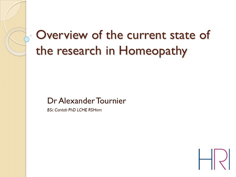 Overview of the current state of the research in Homeopathy Dr Alexander Tournier BSc Cantab PhD LCHE RSHom