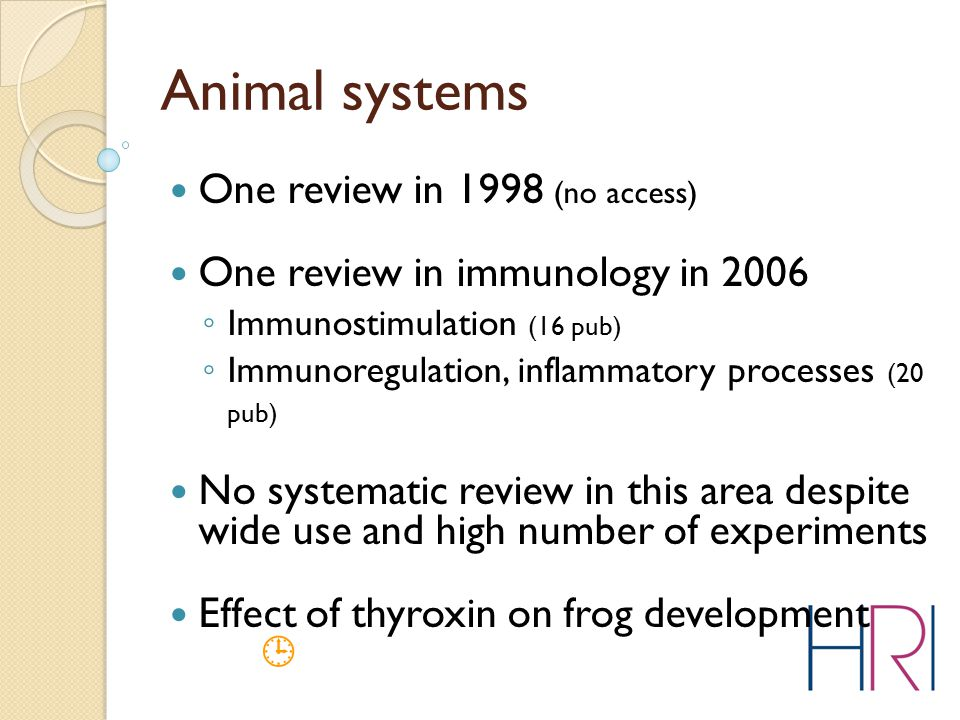 Animal systems One review in 1998 (no access) One review in immunology in 2006 ◦ Immunostimulation (16 pub) ◦ Immunoregulation, inflammatory processes (20 pub) No systematic review in this area despite wide use and high number of experiments Effect of thyroxin on frog development 