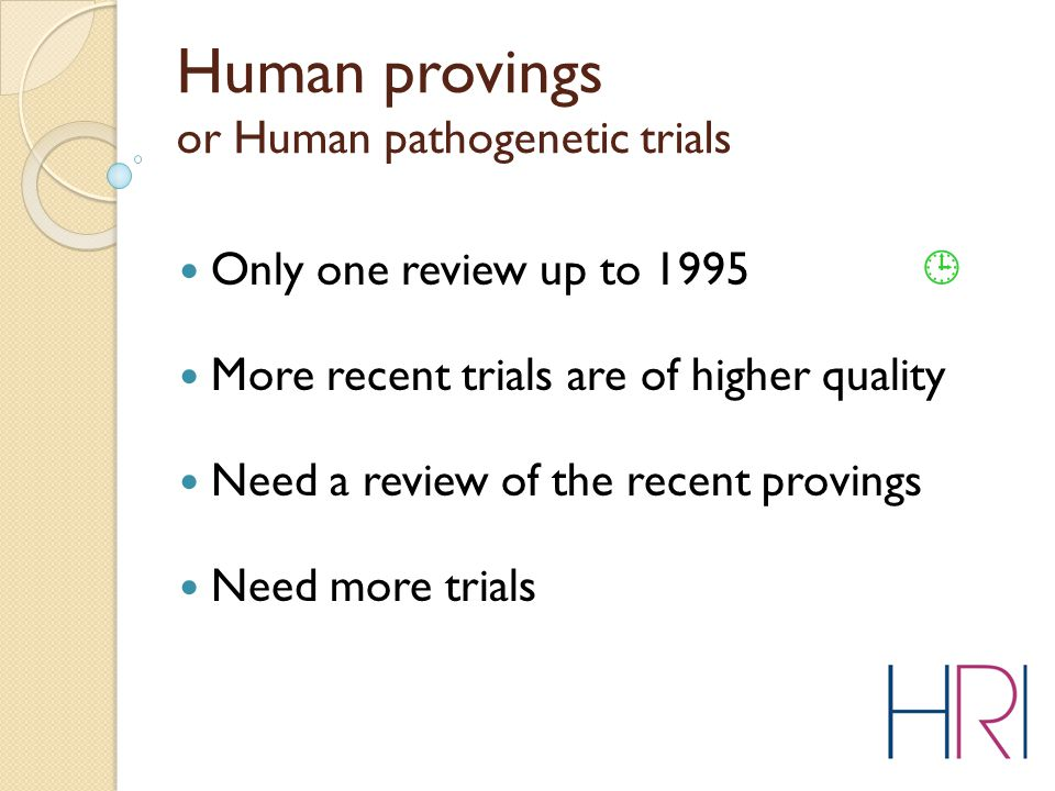 Only one review up to 1995  More recent trials are of higher quality Need a review of the recent provings Need more trials Human provings or Human pathogenetic trials