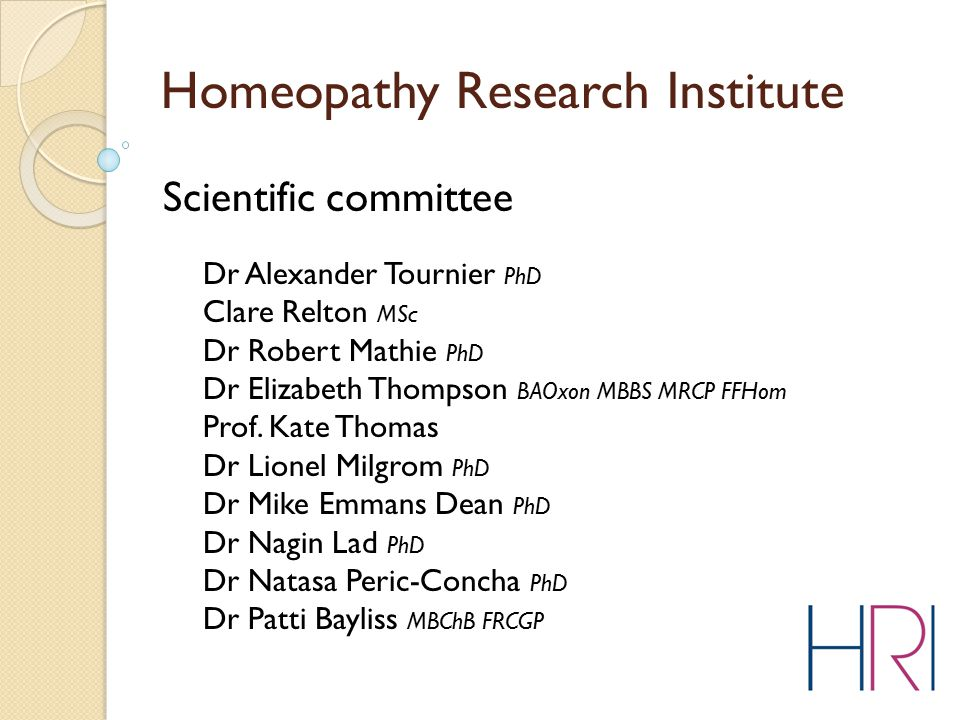 Homeopathy Research Institute Scientific committee Dr Alexander Tournier PhD Clare Relton MSc Dr Robert Mathie PhD Dr Elizabeth Thompson BAOxon MBBS M