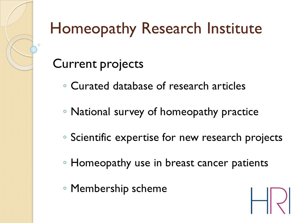 Homeopathy Research Institute Current projects ◦ Curated database of research articles ◦ National survey of homeopathy practice ◦ Scientific expertise for new research projects ◦ Homeopathy use in breast cancer patients ◦ Membership scheme