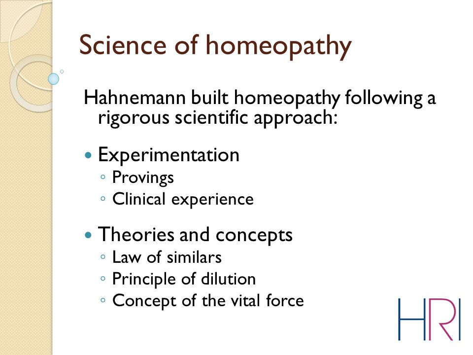 Science of homeopathy Hahnemann built homeopathy following a rigorous scientific approach: Experimentation ◦ Provings ◦ Clinical experience Theories and concepts ◦ Law of similars ◦ Principle of dilution ◦ Concept of the vital force