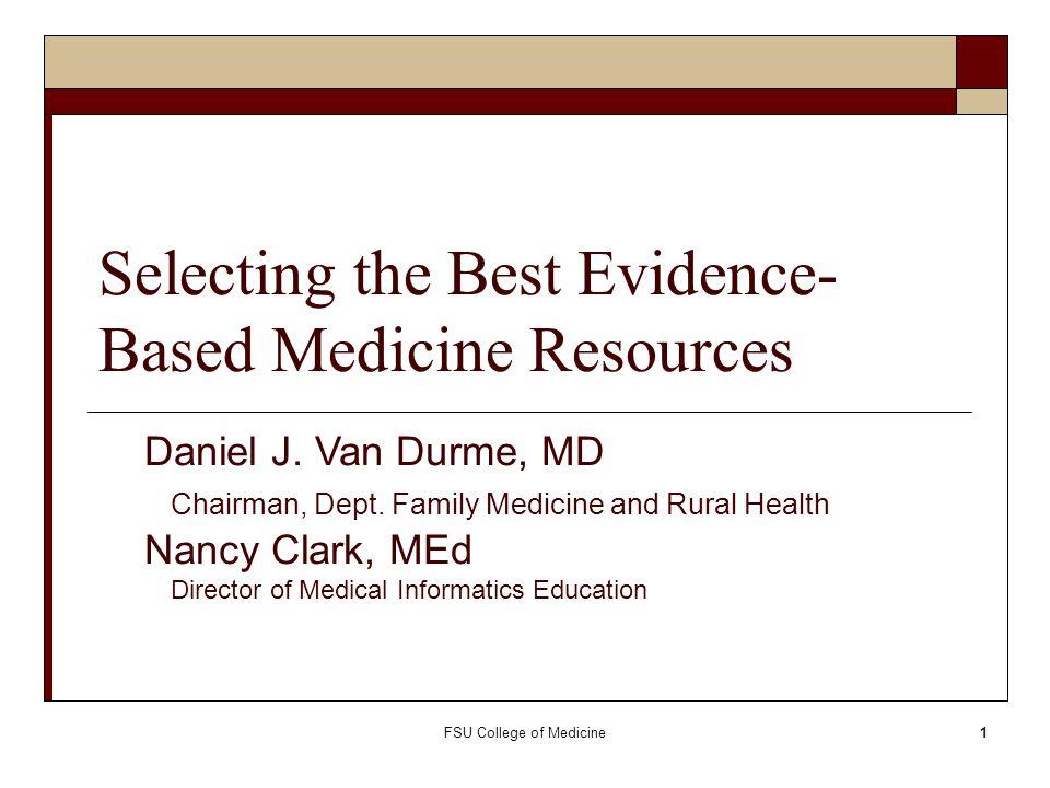 FSU College of Medicine1 Selecting the Best Evidence- Based Medicine Resources Daniel J. Van Durme, MD Chairman, Dept. Family Medicine and Rural Healt