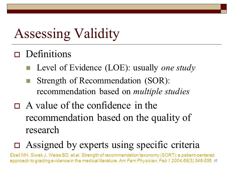 Assessing Validity  Definitions Level of Evidence (LOE): usually one study Strength of Recommendation (SOR): recommendation based on multiple studies