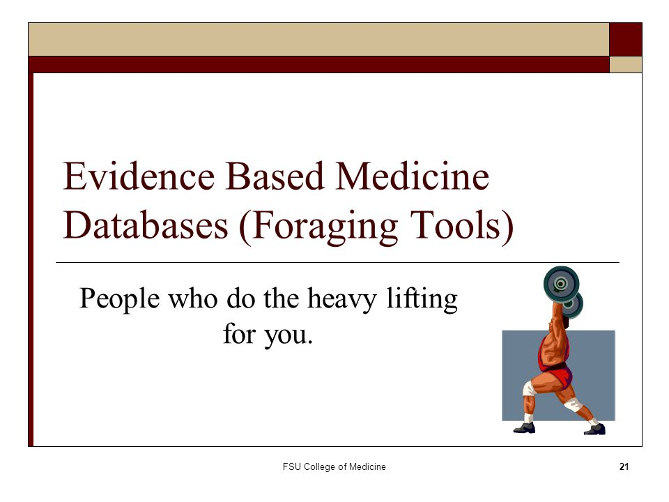 FSU College of Medicine21 Evidence Based Medicine Databases (Foraging Tools) People who do the heavy lifting for you.