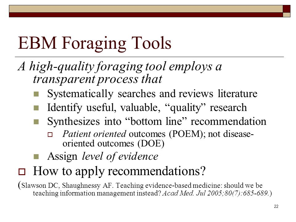 22 EBM Foraging Tools A high-quality foraging tool employs a transparent process that Systematically searches and reviews literature Identify useful,