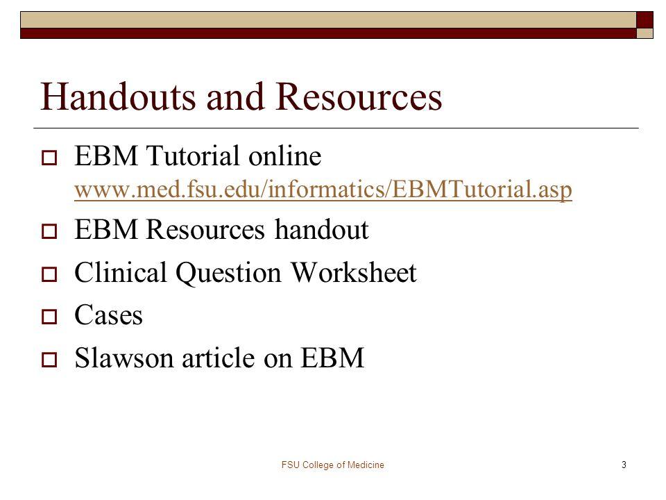 FSU College of Medicine3 Handouts and Resources  EBM Tutorial online www.med.fsu.edu/informatics/EBMTutorial.asp www.med.fsu.edu/informatics/EBMTutor