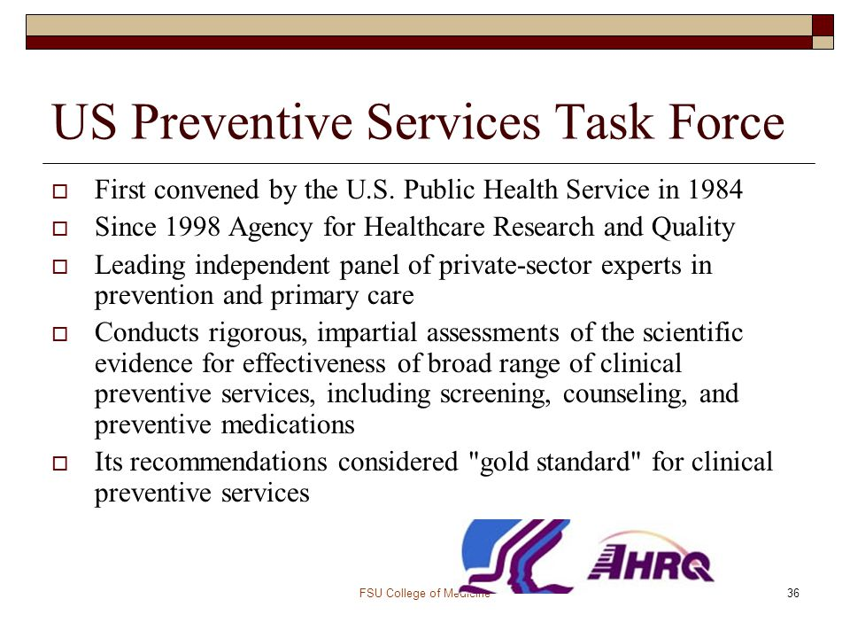 FSU College of Medicine36 US Preventive Services Task Force  First convened by the U.S. Public Health Service in 1984  Since 1998 Agency for Healthc