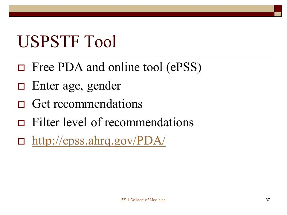 FSU College of Medicine37 USPSTF Tool  Free PDA and online tool (ePSS)  Enter age, gender  Get recommendations  Filter level of recommendations 