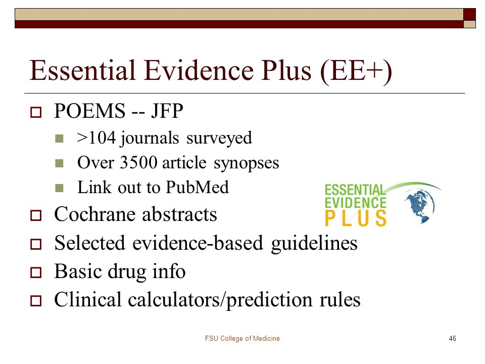 FSU College of Medicine46 Essential Evidence Plus (EE+)  POEMS -- JFP >104 journals surveyed Over 3500 article synopses Link out to PubMed  Cochrane