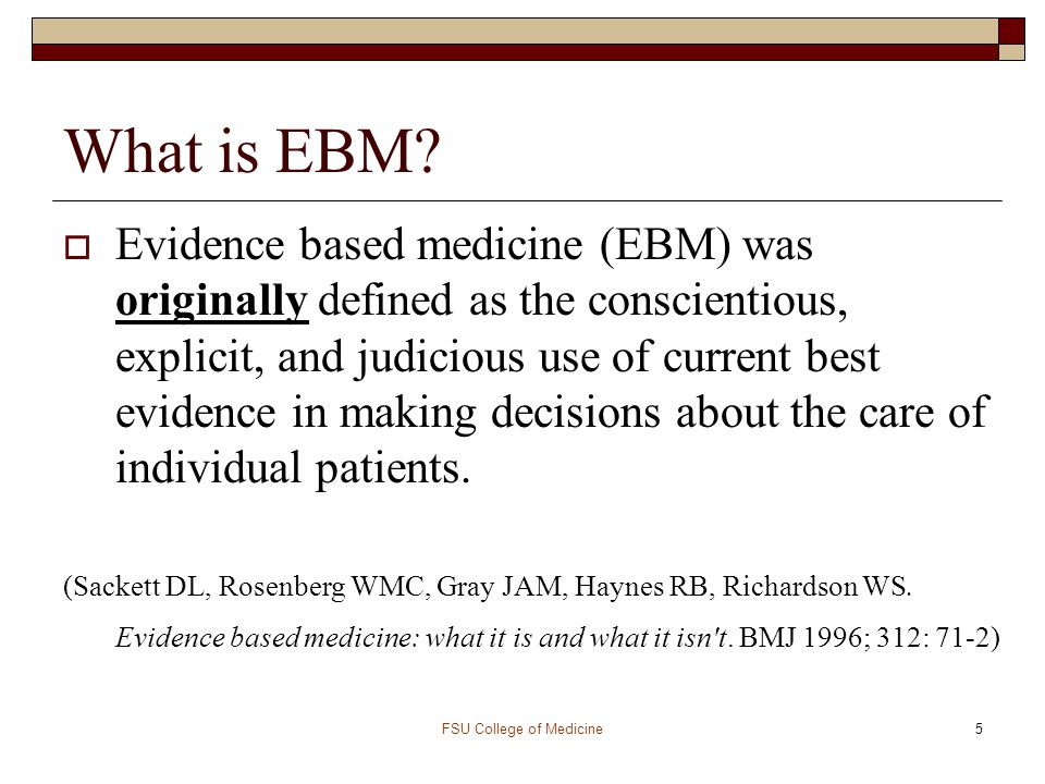 5 What is EBM?  Evidence based medicine (EBM) was originally defined as the conscientious, explicit, and judicious use of current best evidence in ma