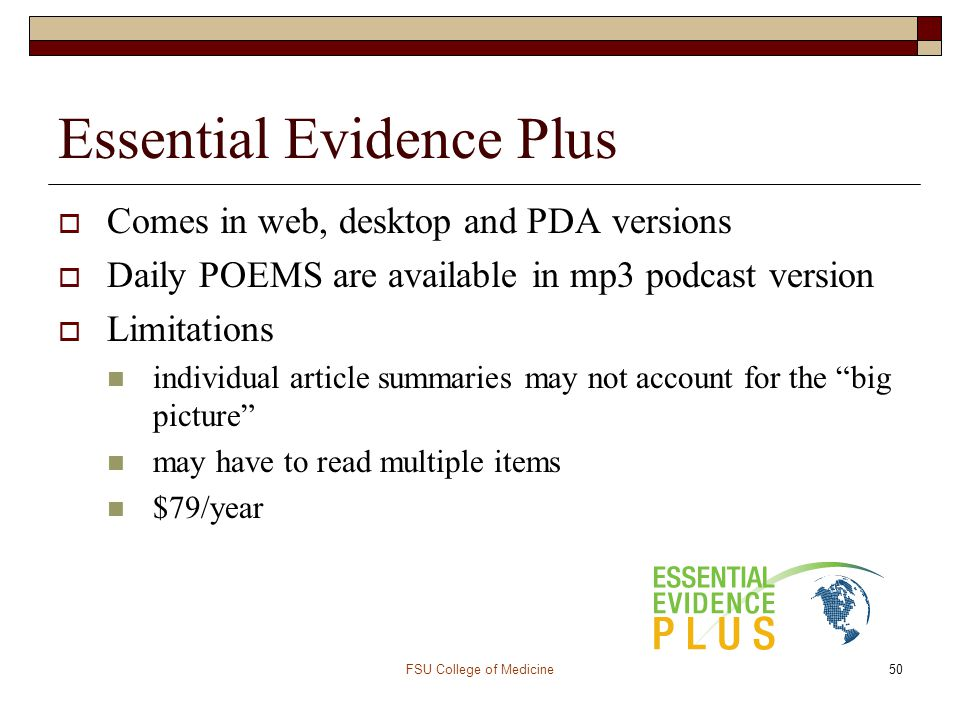 FSU College of Medicine50 Essential Evidence Plus  Comes in web, desktop and PDA versions  Daily POEMS are available in mp3 podcast version  Limita