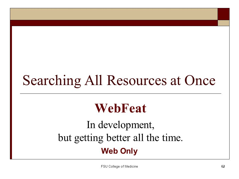 FSU College of Medicine62 Searching All Resources at Once WebFeat In development, but getting better all the time. Web Only