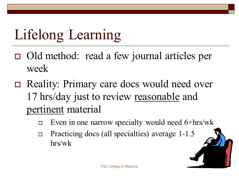 Lifelong Learning from Day to Day Encounters  Reading the articles that happen to cross the desk does not help MY PATIENTS TODAY  Finding evidence based optimal care for my patients today helps them AND helps me to stay current in my field and be an efficient and effective lifelong learner FSU College of Medicine10
