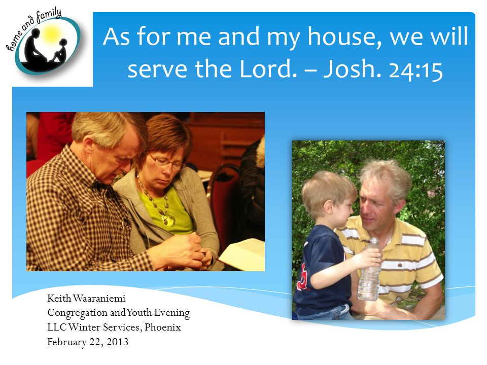 As for me and my house, we will serve the Lord. – Josh.