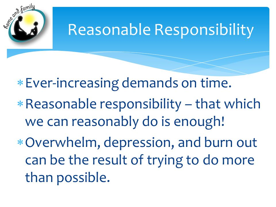 Reasonable Responsibility  Ever-increasing demands on time.