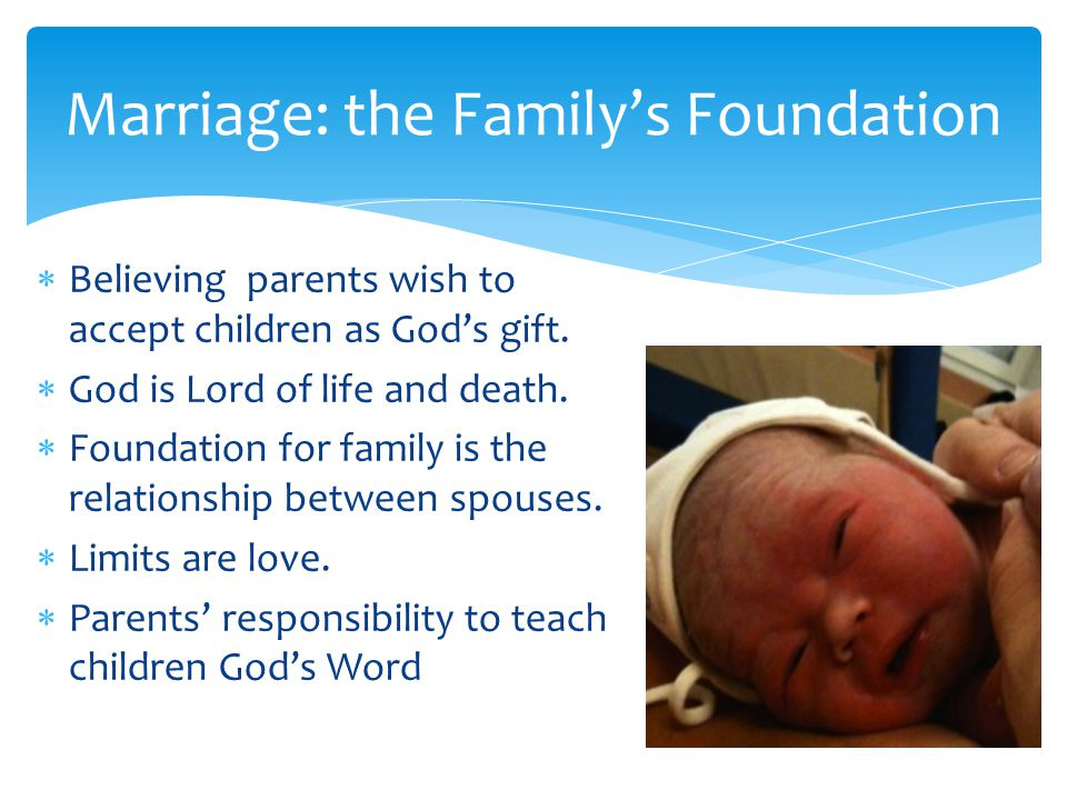 Marriage: the Family's Foundation  Believing parents wish to accept children as God's gift.