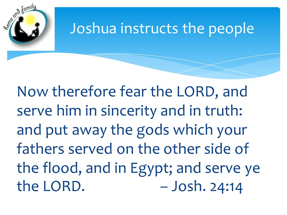 Now therefore fear the LORD, and serve him in sincerity and in truth: and put away the gods which your fathers served on the other side of the flood,
