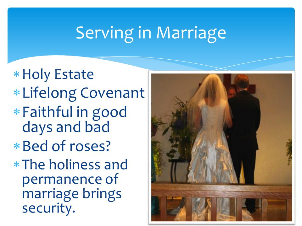 Serving in Marriage  Holy Estate  Lifelong Covenant  Faithful in good days and bad  Bed of roses.